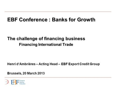 11 EBF Conference : Banks for Growth The challenge of financing business Financing International Trade Financing International Trade Henri d'Ambrières.