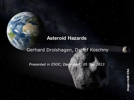 The SSA-NEO Segment, Feb 2013, D. Koschny - Page 4 Asteroid Hazards Gerhard Drolshagen, Detlef Koschny Presented in ESOC, Darmstadt, 05 Sep 2013 Image.