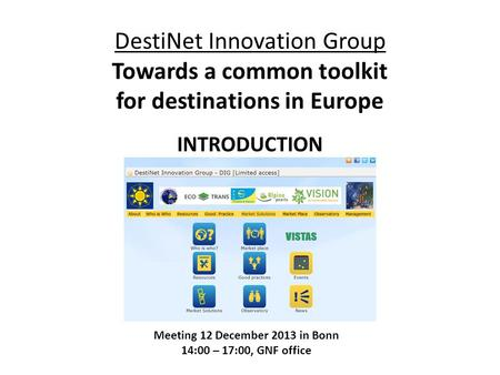 DestiNet Innovation Group Towards a common toolkit for destinations in Europe INTRODUCTION Meeting 12 December 2013 in Bonn 14:00 – 17:00, GNF office.