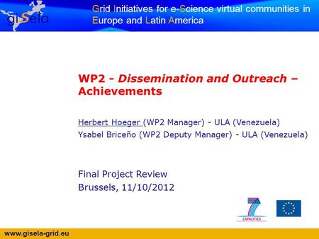 Www.gisela-grid.eu Grid Initiatives for e-Science virtual communities in Europe and Latin America WP2 - Dissemination and Outreach – Achievements Herbert.