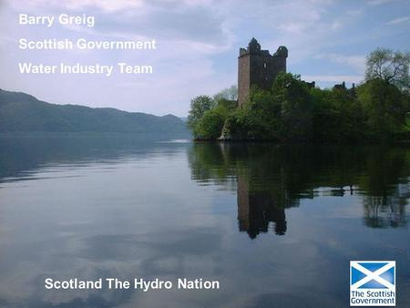 Barry Greig Scottish Government Water Industry Team Scotland The Hydro Nation.