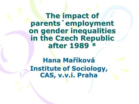 The impact of parents´employment on gender inequalities in the Czech Republic after 1989 * Hana Maříková Institute of Sociology, CAS, v.v.i. Praha.