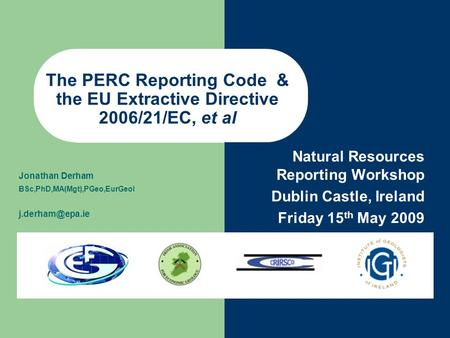 Natural Resources Reporting Workshop Dublin Castle, Ireland Friday 15 th May 2009 Jonathan Derham BSc,PhD,MA(Mgt),PGeo,EurGeol The PERC.