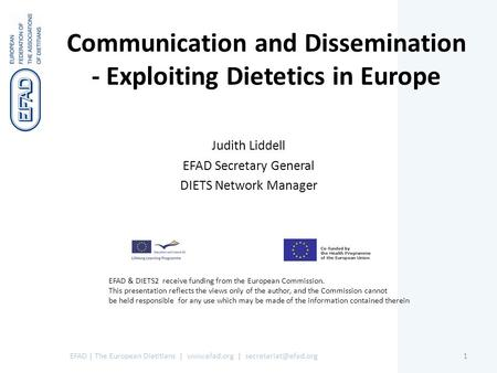 Communication and Dissemination - Exploiting Dietetics in Europe Judith Liddell EFAD Secretary General DIETS Network Manager EFAD | The European Dietitians.