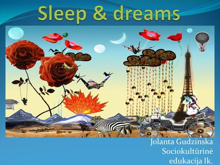 Jolanta Gudzinska Sociokultūrinė edukacija Ik.. Why we sleep? Why we dream? Stages of sleep Sleep disorders Daydreaming & Fantasies How much sleep is.