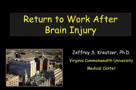Return to Work After Brain Injury Jeffrey S. Kreutzer, Ph.D. Virginia Commonwealth University Medical Center.