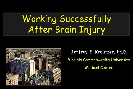 Working Successfully After Brain Injury Jeffrey S. Kreutzer, Ph.D. Virginia Commonwealth University Medical Center.