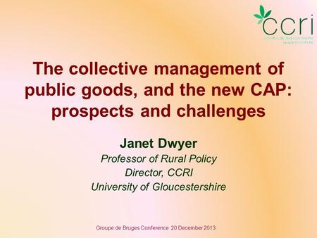 The collective management of public goods, and the new CAP: prospects and challenges Janet Dwyer Professor of Rural Policy Director, CCRI University of.