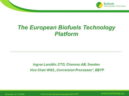 Brussels, 27.10.2009FCH JU 2nd General Assembly RHC ETP The European Biofuels Technology Platform Ingvar Landälv, CTO, Chemrec AB, Sweden Vice Chair WG2.