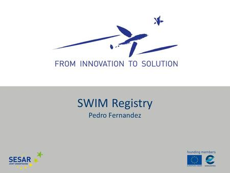 SWIM Registry Pedro Fernandez. SWIM Definition Infrastructure Information SWIM consists of standards, infrastructure and governance enabling the management.