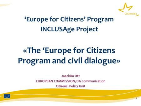1 'Europe for Citizens' Program INCLUSAge Project «The 'Europe for Citizens Program and civil dialogue» Joachim Ott EUROPEAN COMMISSION, DG Communication.