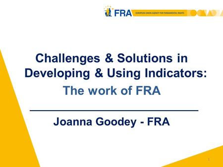 1 Challenges & Solutions in Developing & Using Indicators: The work of FRA Joanna Goodey - FRA.