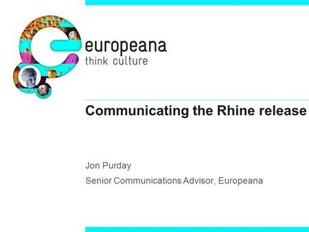 Communicating the Rhine release Jon Purday Senior Communications Advisor, Europeana.