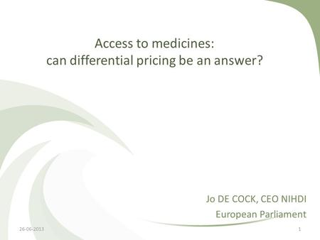 Access to medicines: can differential pricing be an answer? Jo DE COCK, CEO NIHDI European Parliament 26-06-20131.