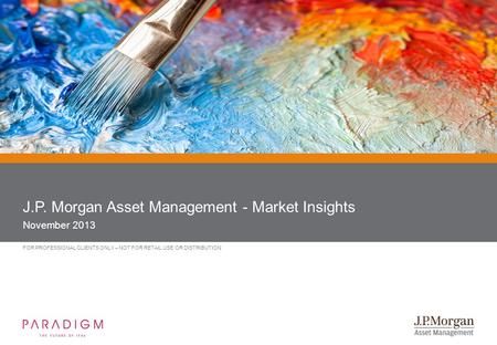 FOR PROFESSIONAL CLIENTS ONLY – NOT FOR RETAIL USE OR DISTRIBUTION J.P. Morgan Asset Management - Market Insights November 2013.