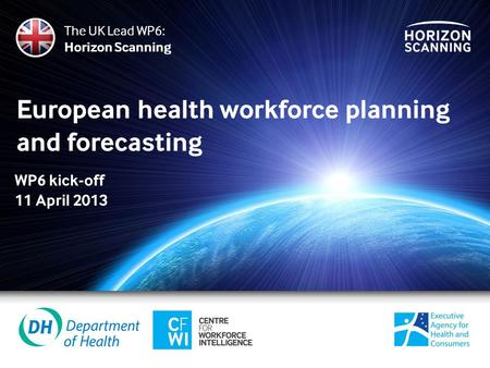 European health workforce planning and forecasting The UK Lead WP6: Horizon Scanning WP6 kick-off 11 April 2013.