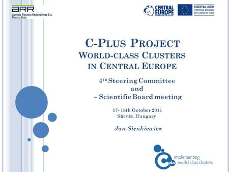 C-P LUS P ROJECT W ORLD - CLASS C LUSTERS IN C ENTRAL E UROPE Jan Sienkiewicz 4 th Steering Committee and – Scientific Board meeting 17- 18th October 2011.