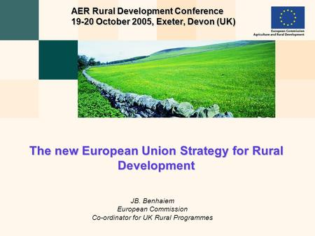 JB. Benhaiem European Commission Co-ordinator for UK Rural Programmes The new European Union Strategy for Rural Development AER Rural Development Conference.