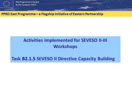 This Programme is funded by the European Union PPRD East Programme – a Flagship Initiative of Eastern Partnership Activities implemented for SEVESO II-III.