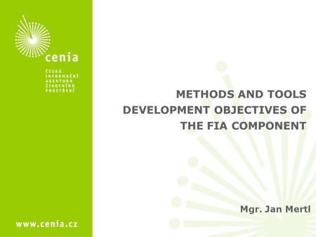 Mgr. Jan Mertl METHODS AND TOOLS DEVELOPMENT OBJECTIVES OF THE FIA COMPONENT.