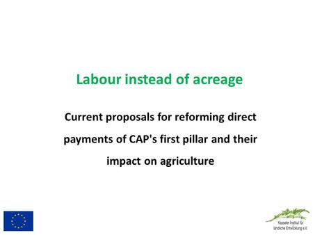 Labour instead of acreage Current proposals for reforming direct payments of CAP's first pillar and their impact on agriculture.