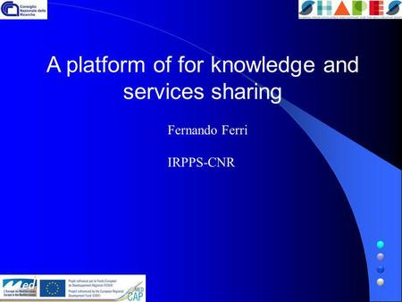 A platform of for knowledge and services sharing Fernando Ferri IRPPS-CNR.