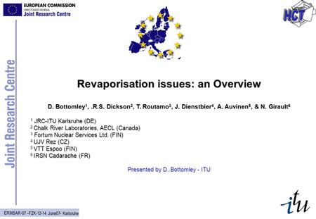 ERMSAR-07 –FZK-12-14 June07- Karlsruhe Revaporisation issues: an Overview D. Bottomley 1,.R.S. Dickson 2, T. Routamo 3, J. Dienstbier 4, A. Auvinen 5,