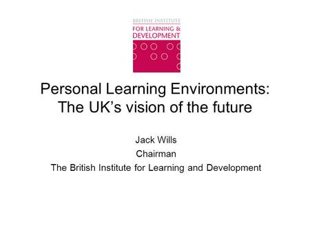 Personal Learning Environments: The UK's vision of the future Jack Wills Chairman The British Institute for Learning and Development.