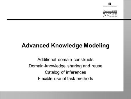 Advanced Knowledge Modeling Additional domain constructs Domain-knowledge sharing and reuse Catalog of inferences Flexible use of task methods.