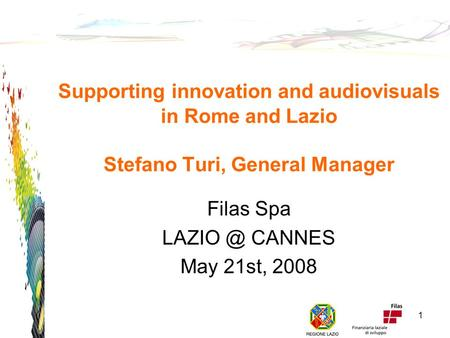 Supporting innovation and audiovisuals in Rome and Lazio Stefano Turi, General Manager Filas Spa CANNES May 21st, 2008 1.
