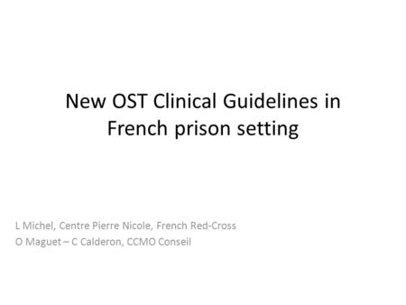 New OST Clinical Guidelines in French prison setting L Michel, Centre Pierre Nicole, French Red-Cross O Maguet – C Calderon, CCMO Conseil.