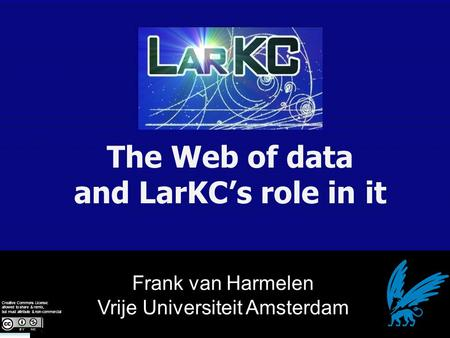 Frank van Harmelen Vrije Universiteit Amsterdam The Web of data and LarKC's role in it Creative Commons License: allowed to share & remix, but must attribute.