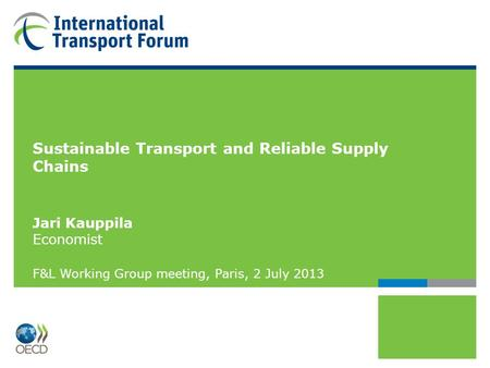 Sustainable Transport and Reliable Supply Chains Jari Kauppila Economist F&L Working Group meeting, Paris, 2 July 2013.