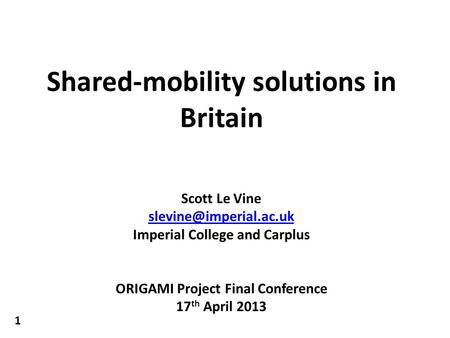 Shared-mobility solutions in Britain Scott Le Vine Imperial College and Carplus ORIGAMI Project Final Conference 17 th April 2013.