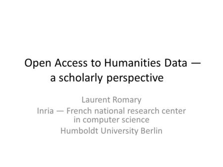 Open Access to Humanities Data — a scholarly perspective Laurent Romary Inria — French national research center in computer science Humboldt University.