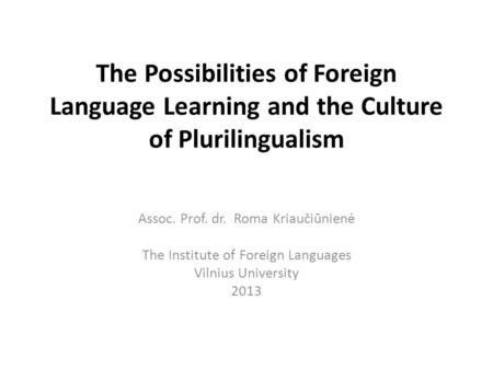 The Possibilities of Foreign Language Learning and the Culture of Plurilingualism Assoc. Prof. dr. Roma Kriaučiūnienė The Institute of Foreign Languages.