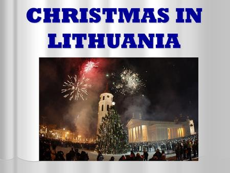 CHRISTMAS IN LITHUANIA. In Lithuania there are tree days of Christmas : Christmas Eve Christmas Eve Christmas Day Christmas Day Second day of Christmas.