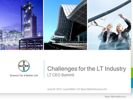 LT CEO Summit Challenges for the LT Industry June 26, 2013 / Laurie Miller, CIO Bayer MaterialScience AG.