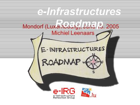 1. e-IRG meeting - June13, 2005, Mondorf (LU) 1 Mondorf (Luxembourg), June 13. 2005 Michiel Leenaars e-Infrastructures Roadmap.