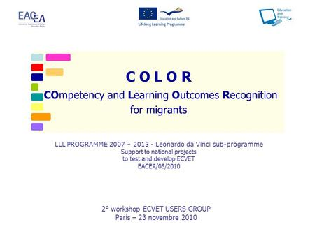 C O L O R COmpetency and Learning Outcomes Recognition for migrants 2° workshop ECVET USERS GROUP Paris – 23 novembre 2010 LLL PROGRAMME 2007 – 2013 -