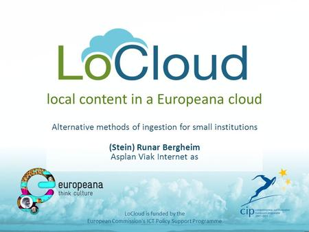 Local content in a Europeana cloud Alternative methods of ingestion for small institutions (Stein) Runar Bergheim Asplan Viak Internet as LoCloud is funded.