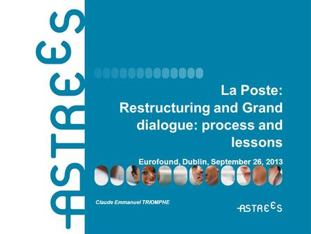 La Poste: Restructuring and Grand dialogue: process and lessons Eurofound, Dublin, September 26, 2013 Claude Emmanuel TRIOMPHE.
