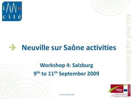 Neuville sur Saône activities Workshop 4: Salzburg 9 th to 11 th September 2009 www.innocite.eu.