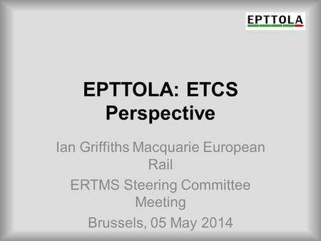 EPTTOLA: ETCS Perspective Ian Griffiths Macquarie European Rail ERTMS Steering Committee Meeting Brussels, 05 May 2014.