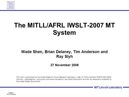 999999-1 XYZ 10/12/2014 MIT Lincoln Laboratory The MITLL/AFRL IWSLT-2007 MT System Wade Shen, Brian Delaney, Tim Anderson and Ray Slyh 27 November 2006.