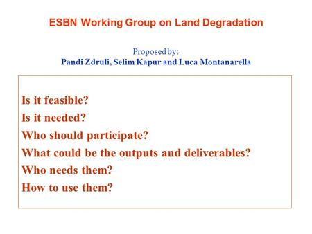 ESBN Working Group on Land Degradation Is it feasible? Is it needed? Who should participate? What could be the outputs and deliverables? Who needs them?
