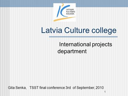 1 Latvia Culture college International projects department Gita Senka, TSST final conference 3rd of September, 2010.