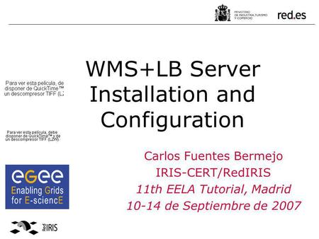 WMS+LB Server Installation and Configuration Carlos Fuentes Bermejo IRIS-CERT/RedIRIS 11th EELA Tutorial, Madrid 10-14 de Septiembre de 2007.