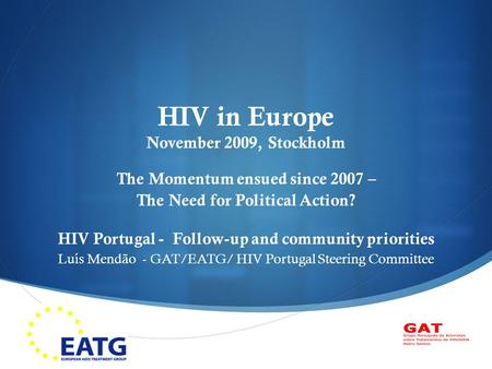  HIV in Europe November 2009, Stockholm The Momentum ensued since 2007 – The Need for Political Action? HIV Portugal - Follow-up and community priorities.