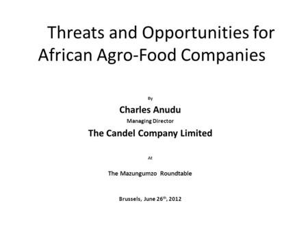 Threats and Opportunities for African Agro-Food Companies By Charles Anudu Managing Director The Candel Company Limited At The Mazungumzo Roundtable Brussels,